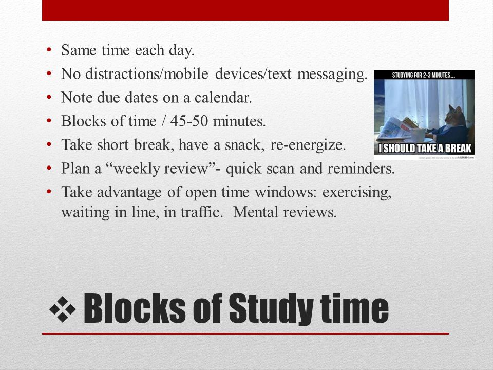 Blocks of Study time Same time each day. No distractions/mobile devices/text messaging. Note due dates on a calendar. Blocks of time / 45-50 minutes.