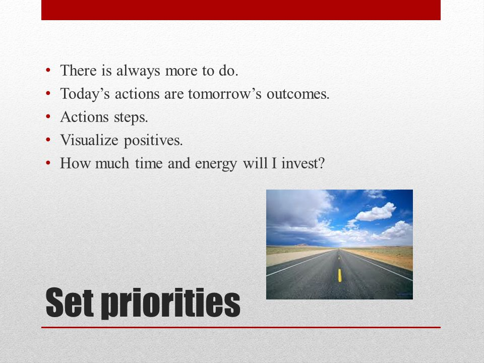 Set priorities There is always more to do. Todays actions are tomorrows outcomes. Actions steps. Visualize positives. How much time and energy will I