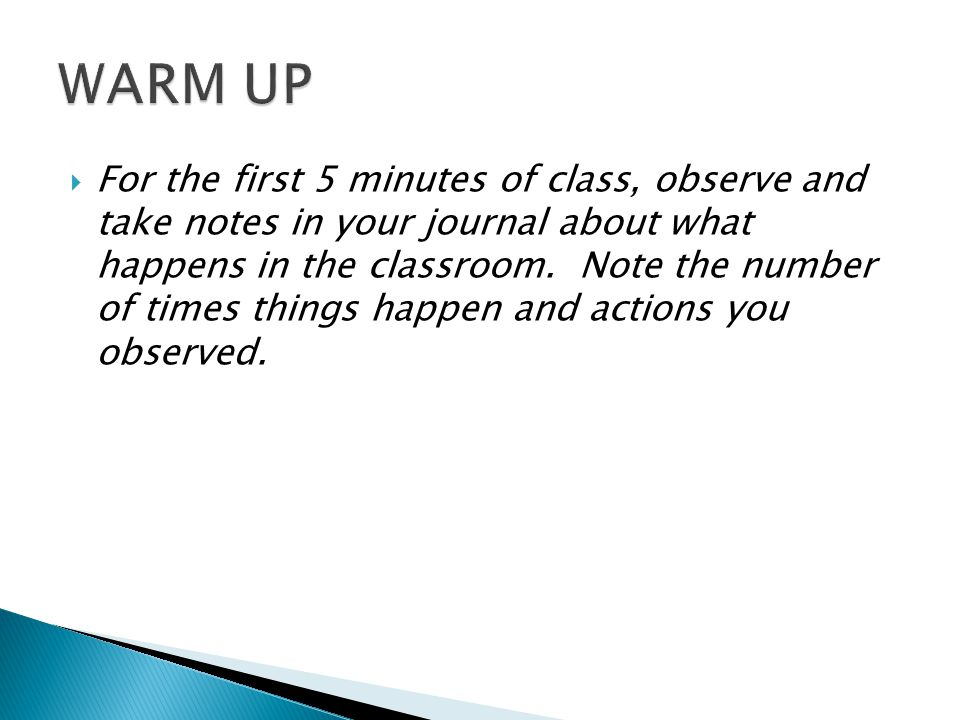 For the first 5 minutes of class, observe and take notes in your journal about what happens in the classroom.