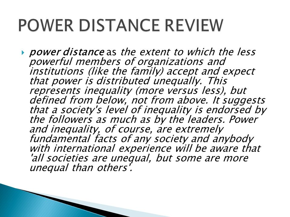 power distance as the extent to which the less powerful members of organizations and institutions (like the family) accept and expect that power is distributed unequally.