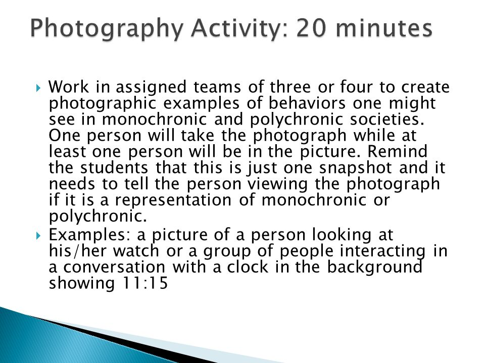 Work in assigned teams of three or four to create photographic examples of behaviors one might see in monochronic and polychronic societies.
