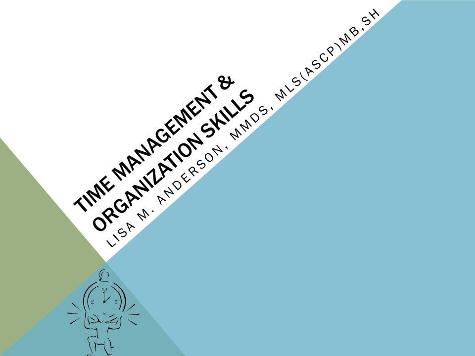 TIME MANAGEMENT & ORGANIZATION SKILLS LISA M. ANDERSON, MMDS, MLS(ASCP)MB,SH