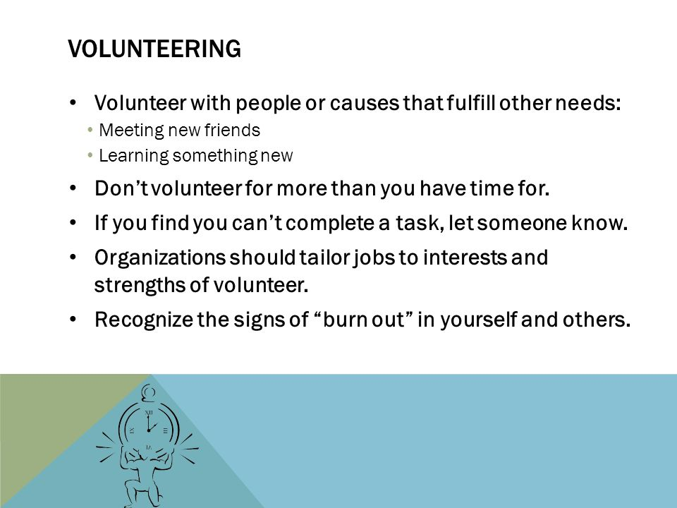 VOLUNTEERING Volunteer with people or causes that fulfill other needs: Meeting new friends Learning something new Dont volunteer for more than you hav