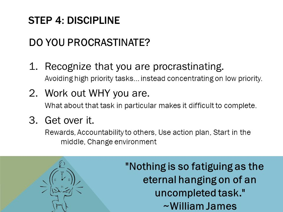 DO YOU PROCRASTINATE? 1.Recognize that you are procrastinating. Avoiding high priority tasks… instead concentrating on low priority. 2.Work out WHY yo