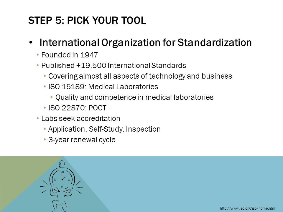 International Organization for Standardization Founded in 1947 Published +19,500 International Standards Covering almost all aspects of technology and business ISO 15189: Medical Laboratories Quality and competence in medical laboratories ISO 22870: POCT Labs seek accreditation Application, Self-Study, Inspection 3-year renewal cycle STEP 5: PICK YOUR TOOL http://www.iso.org/iso/home.htm