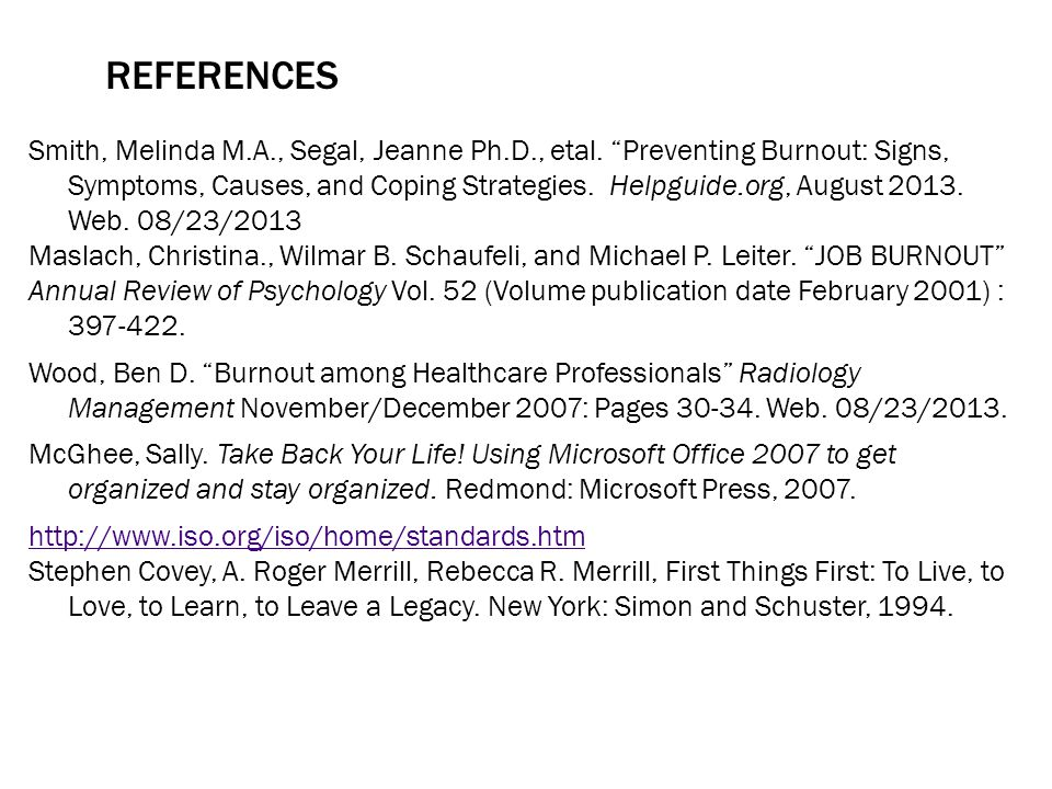 REFERENCES Smith, Melinda M.A., Segal, Jeanne Ph.D., etal. Preventing Burnout: Signs, Symptoms, Causes, and Coping Strategies. Helpguide.org, August 2