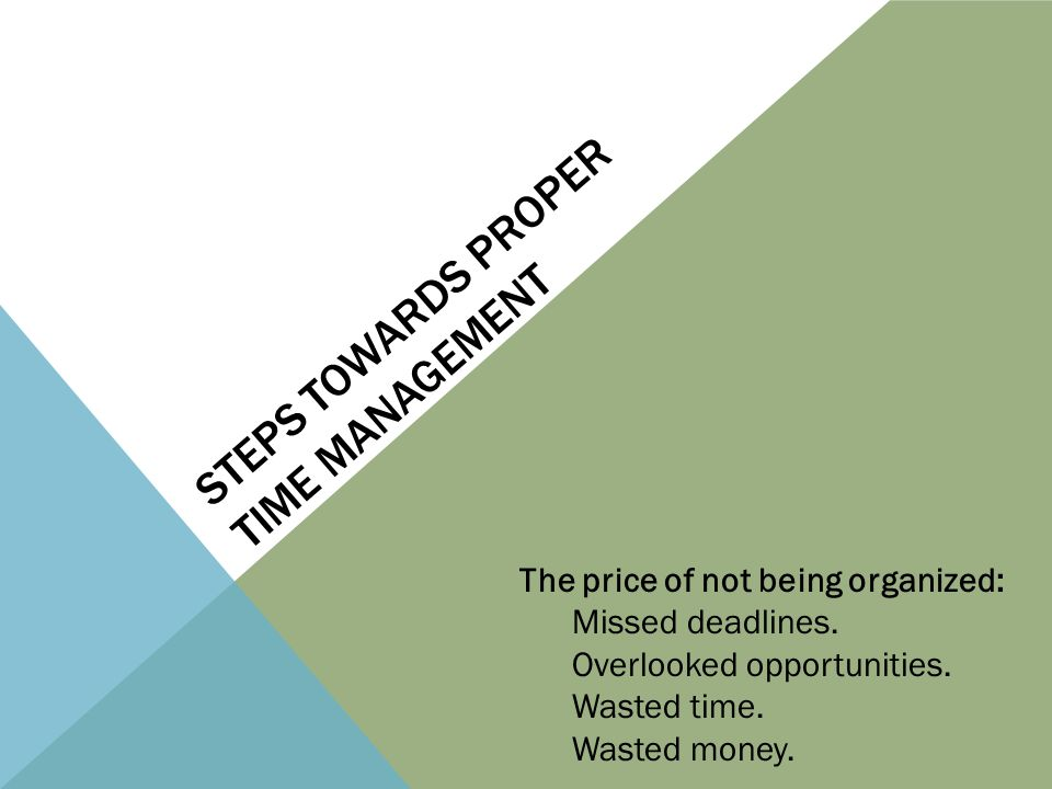 STEPS TOWARDS PROPER TIME MANAGEMENT The price of not being organized: Missed deadlines.