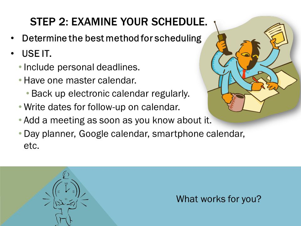 STEP 2: EXAMINE YOUR SCHEDULE. Determine the best method for scheduling USE IT. Include personal deadlines. Have one master calendar. Back up electron
