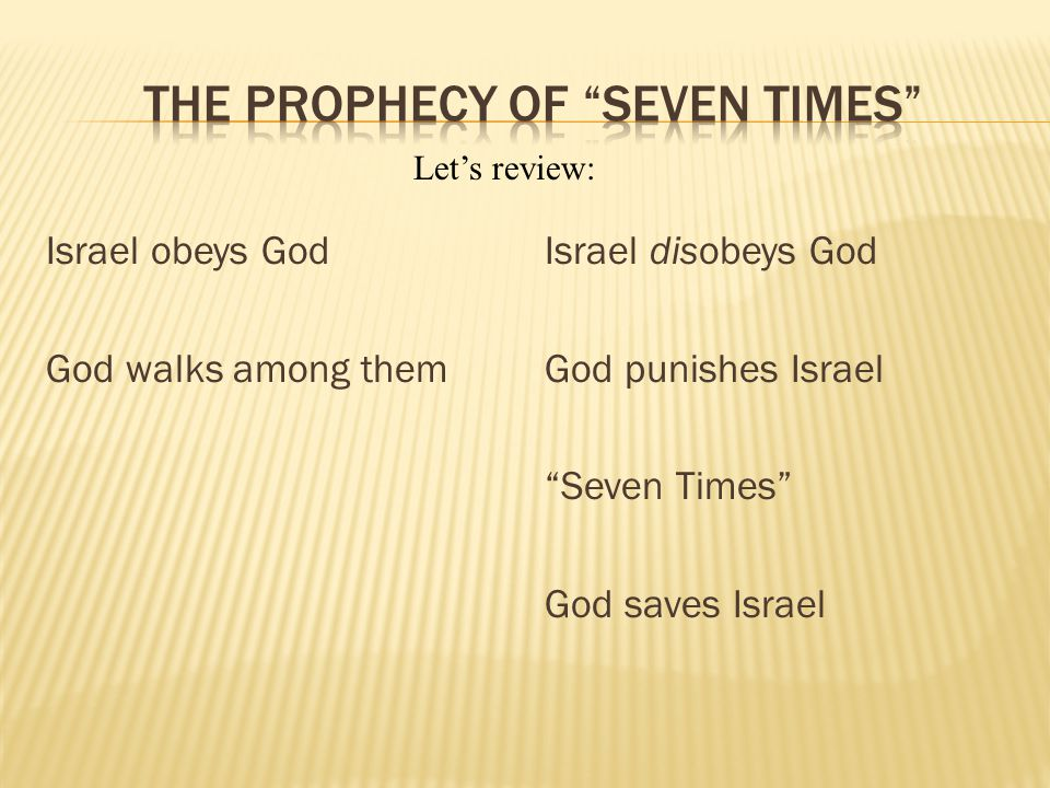 Israel obeys God God walks among them Israel disobeys God God punishes Israel Seven Times God saves Israel Lets review: