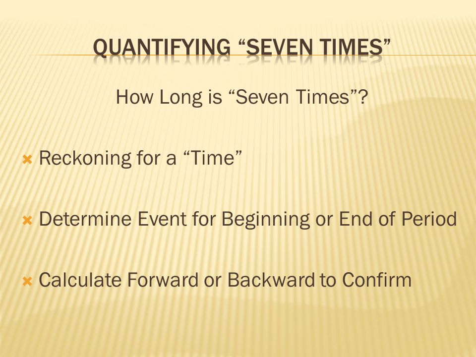 How Long is Seven Times? Reckoning for a Time Determine Event for Beginning or End of Period Calculate Forward or Backward to Confirm