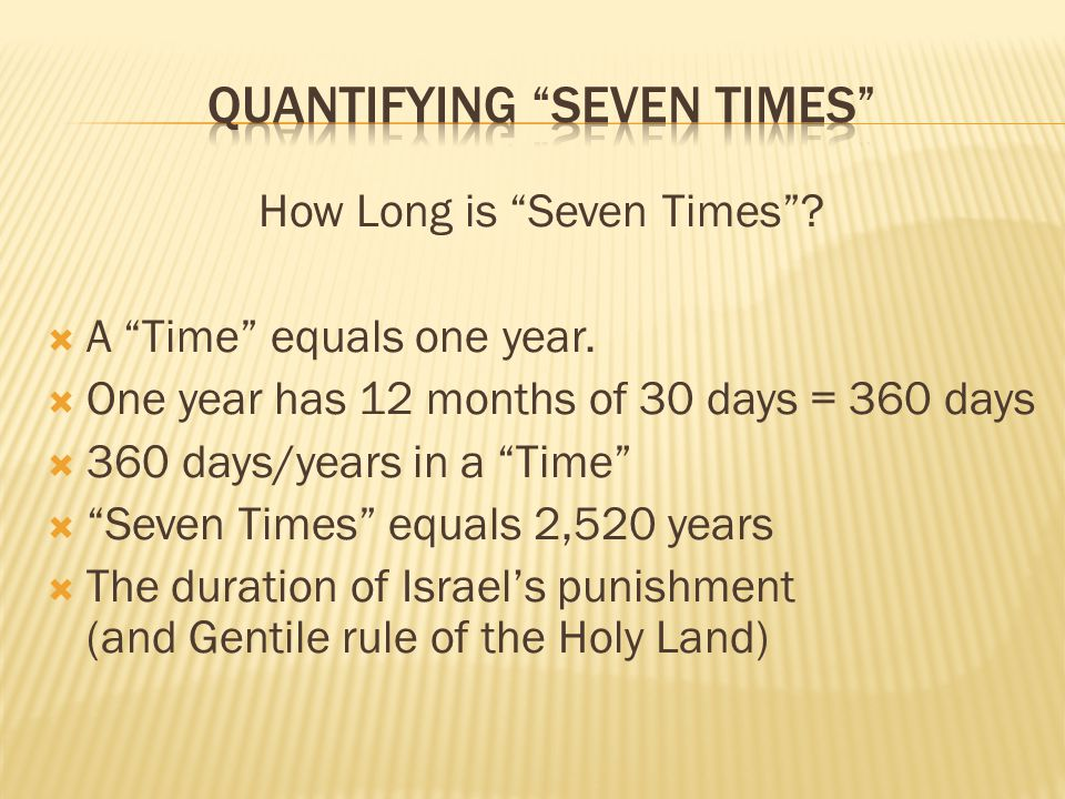 How Long is Seven Times? A Time equals one year. One year has 12 months of 30 days = 360 days 360 days/years in a Time Seven Times equals 2,520 years