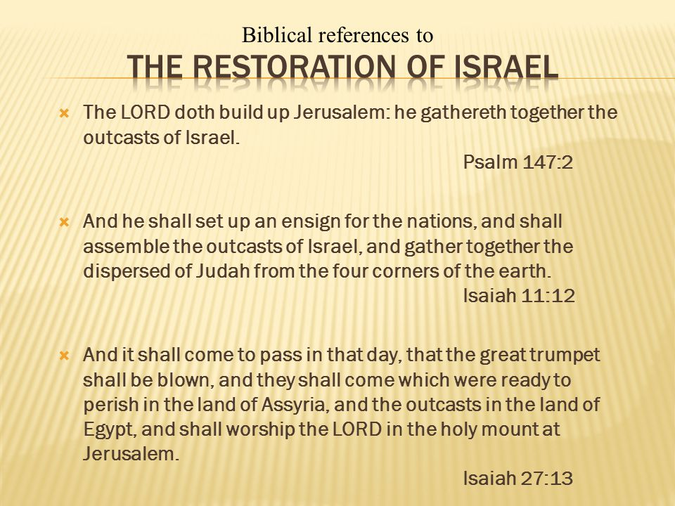 The LORD doth build up Jerusalem: he gathereth together the outcasts of Israel. Psalm 147:2 And he shall set up an ensign for the nations, and shall a