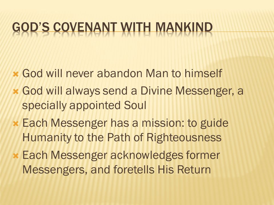 God will never abandon Man to himself God will always send a Divine Messenger, a specially appointed Soul Each Messenger has a mission: to guide Humanity to the Path of Righteousness Each Messenger acknowledges former Messengers, and foretells His Return