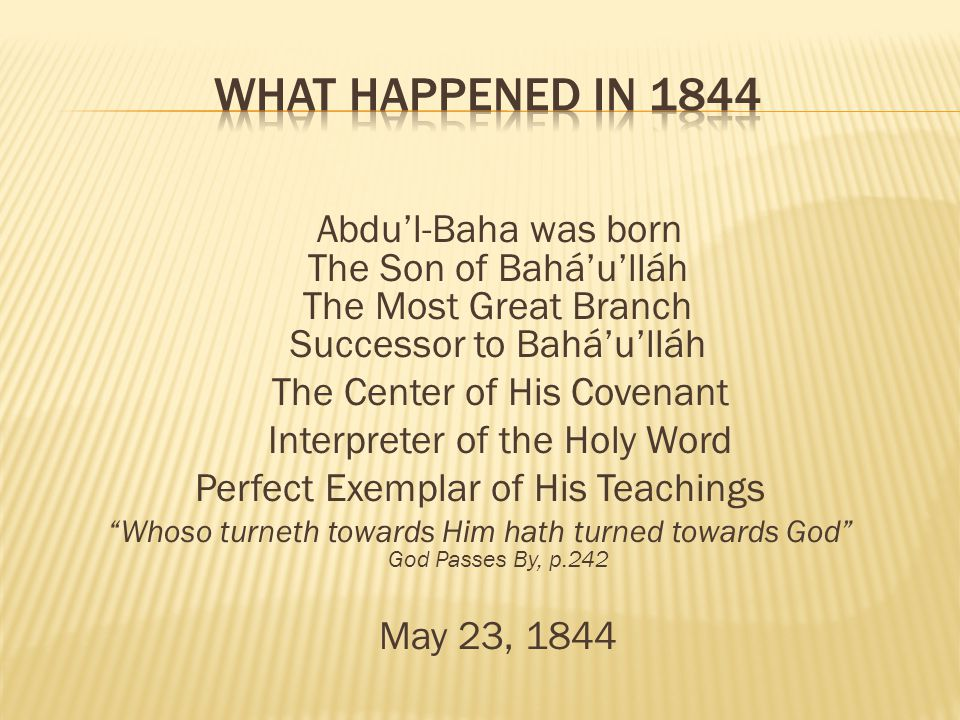 Abdul-Baha was born The Son of Baháulláh The Most Great Branch Successor to Baháulláh The Center of His Covenant Interpreter of the Holy Word Perfect Exemplar of His Teachings Whoso turneth towards Him hath turned towards God God Passes By, p.242 May 23, 1844
