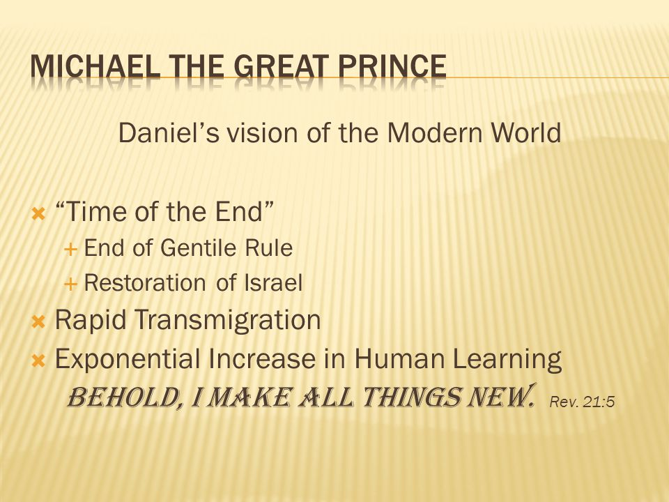 Daniels vision of the Modern World Time of the End End of Gentile Rule Restoration of Israel Rapid Transmigration Exponential Increase in Human Learning Behold, I make all things new.