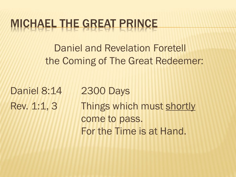 Daniel and Revelation Foretell the Coming of The Great Redeemer: Daniel 8:142300 Days Rev. 1:1, 3Things which must shortly come to pass. For the Time