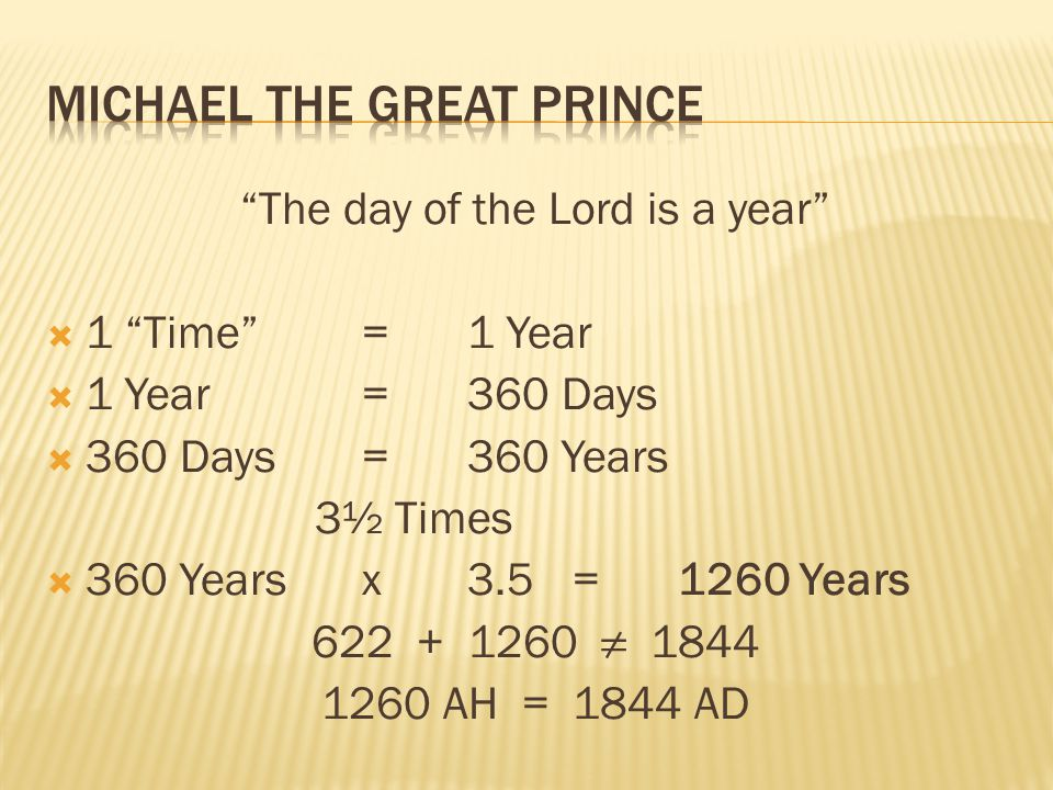 The day of the Lord is a year 1 Time=1 Year 1 Year=360 Days 360 Days=360 Years 3½ Times 360 Yearsx3.5=1260 Years 622 + 1260 1844 1260 AH = 1844 AD