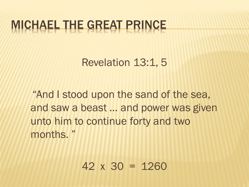 Revelation 13:1, 5 And I stood upon the sand of the sea, and saw a beast … and power was given unto him to continue forty and two months. 42 x 30 = 12