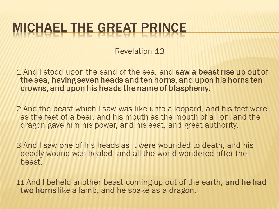 Revelation 13 1 And I stood upon the sand of the sea, and saw a beast rise up out of the sea, having seven heads and ten horns, and upon his horns ten