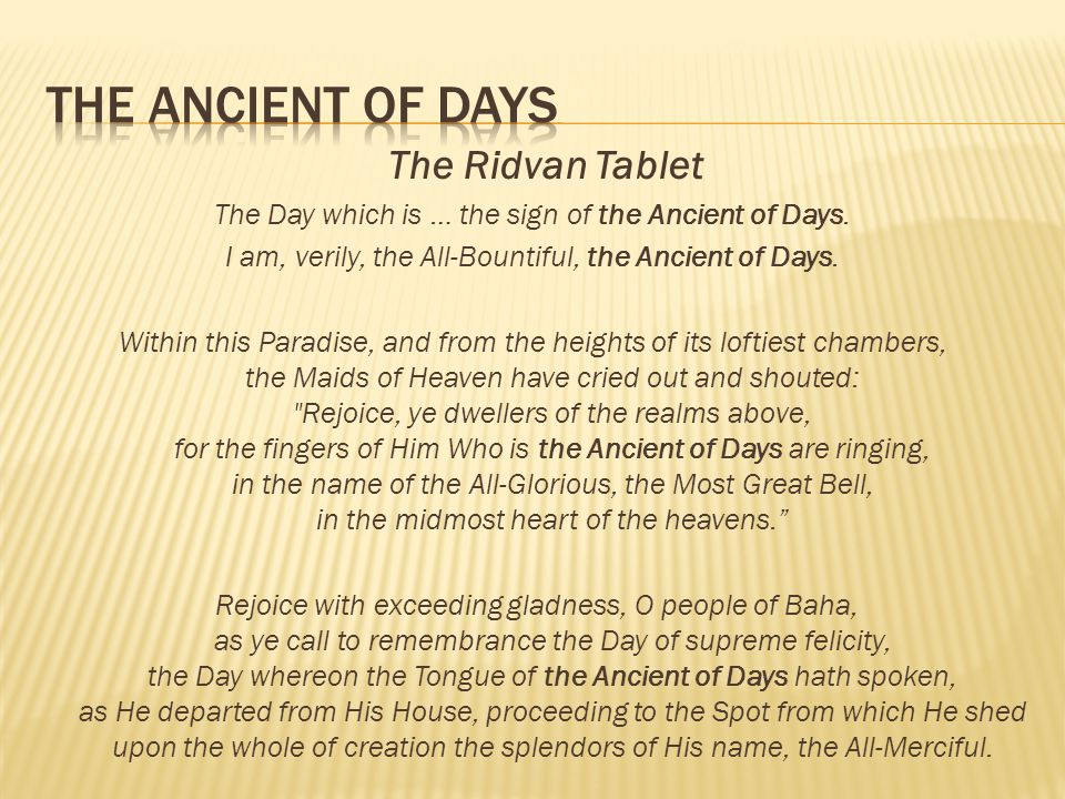 The Ridvan Tablet The Day which is … the sign of the Ancient of Days. I am, verily, the All-Bountiful, the Ancient of Days. Within this Paradise, and