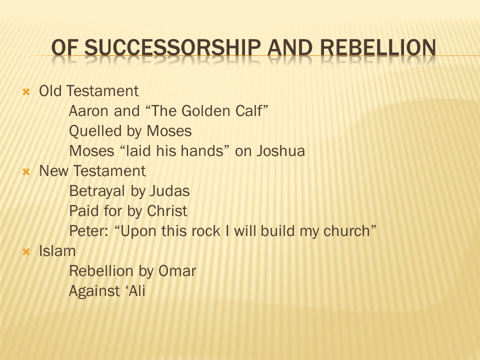 Old Testament Aaron and The Golden Calf Quelled by Moses Moses laid his hands on Joshua New Testament Betrayal by Judas Paid for by Christ Peter: Upon this rock I will build my church Islam Rebellion by Omar Against Ali