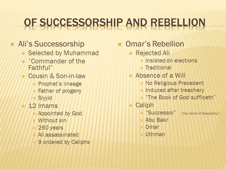 Alis Successorship Selected by Muhammad Commander of the Faithful Cousin & Son-in-law Prophets lineage Father of progeny Siyyid 12 Imams Appointed by God Without sin 260 years All assassinated 9 ordered by Caliphs Omars Rebellion Rejected Ali Insisted on elections Traditional Absence of a Will No Religious Precedent Induced after treachery The Book of God sufficeth Caliph Successor (the name of blasphemy) Abu Bakr Omar Uthman