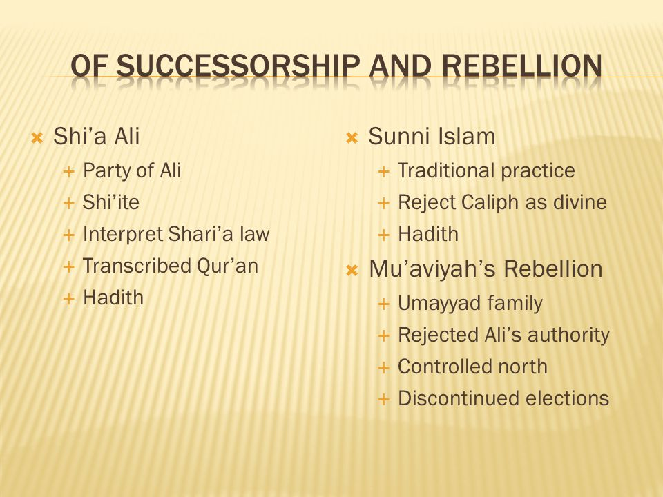 Shia Ali Party of Ali Shiite Interpret Sharia law Transcribed Quran Hadith Sunni Islam Traditional practice Reject Caliph as divine Hadith Muaviyahs Rebellion Umayyad family Rejected Alis authority Controlled north Discontinued elections