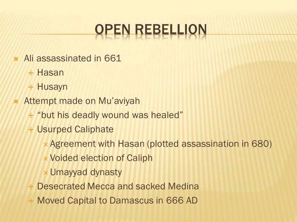 Ali assassinated in 661 Hasan Husayn Attempt made on Muaviyah but his deadly wound was healed Usurped Caliphate Agreement with Hasan (plotted assassin