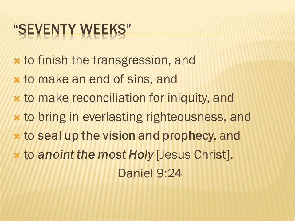 to finish the transgression, and to make an end of sins, and to make reconciliation for iniquity, and to bring in everlasting righteousness, and to se