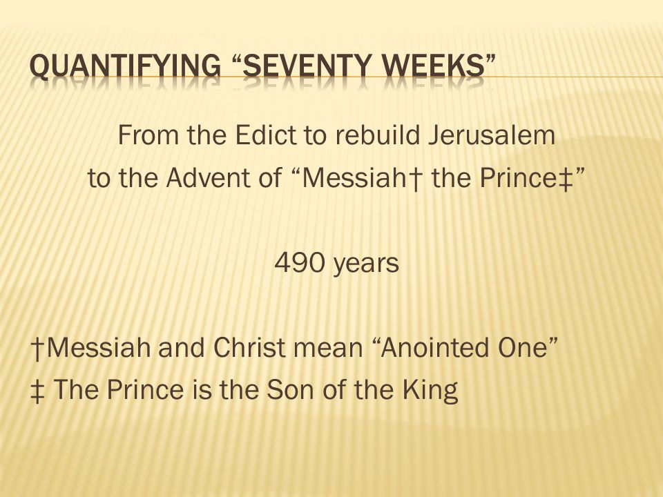 From the Edict to rebuild Jerusalem to the Advent of Messiah the Prince 490 years Messiah and Christ mean Anointed One The Prince is the Son of the Ki