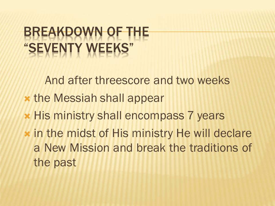 And after threescore and two weeks the Messiah shall appear His ministry shall encompass 7 years in the midst of His ministry He will declare a New Mission and break the traditions of the past