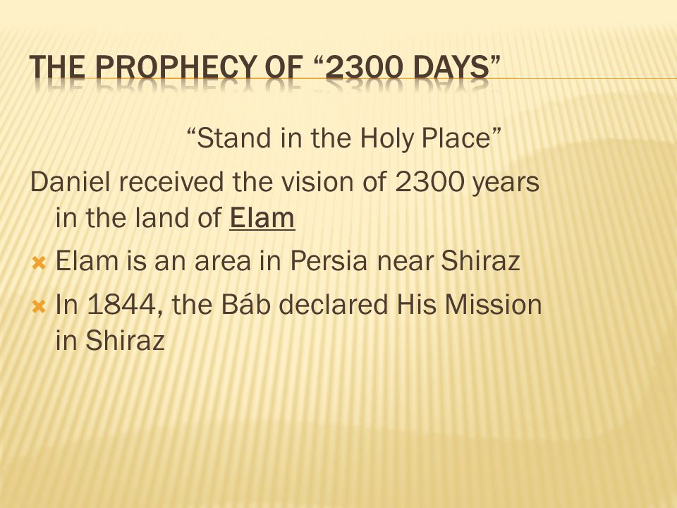 Stand in the Holy Place Daniel received the vision of 2300 years in the land of Elam Elam is an area in Persia near Shiraz In 1844, the Báb declared His Mission in Shiraz