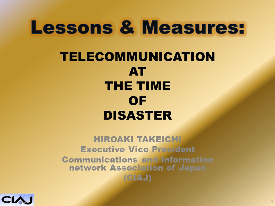 TELECOMMUNICATION AT THE TIME OF DISASTER HIROAKI TAKEICHI Executive Vice President Communications and Information network Association of Japan (CIAJ) 1