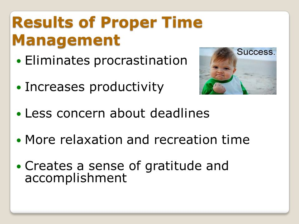 Results of Proper Time Management Eliminates procrastination Increases productivity Less concern about deadlines More relaxation and recreation time C