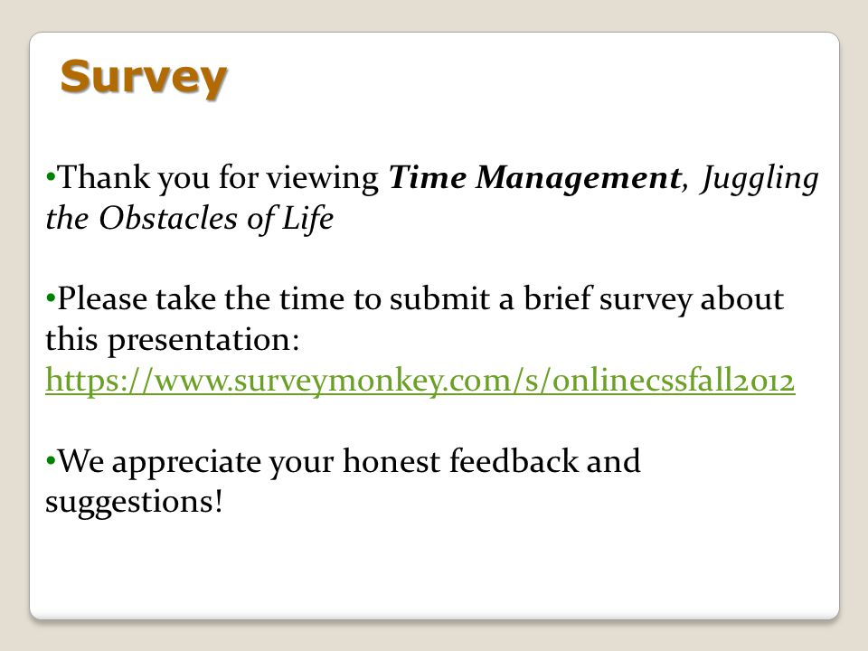 Survey Thank you for viewing Time Management, Juggling the Obstacles of Life Please take the time to submit a brief survey about this presentation: ht