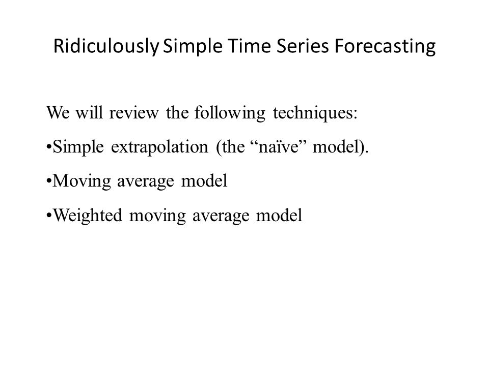 Ridiculously Simple Time Series Forecasting We will review the following techniques: Simple extrapolation (the naïve model).