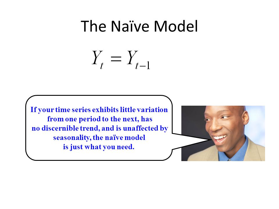 The Naïve Model If your time series exhibits little variation from one period to the next, has no discernible trend, and is unaffected by seasonality, the naïve model is just what you need.