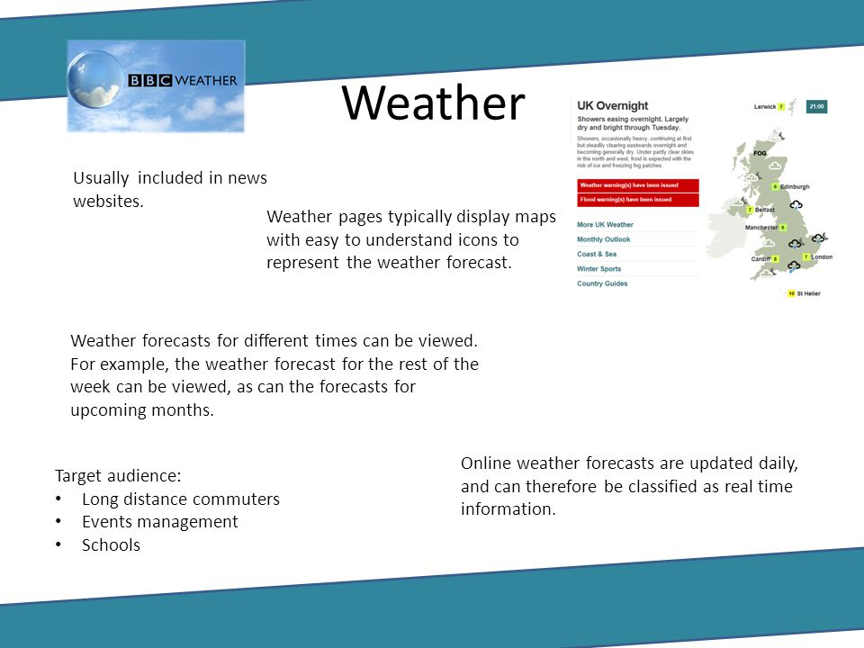 Weather Usually included in news websites. Weather pages typically display maps with easy to understand icons to represent the weather forecast. Weath