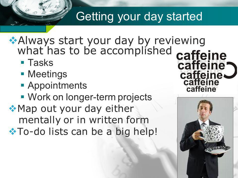 Company name Getting your day started Always start your day by reviewing what has to be accomplished Tasks Meetings Appointments Work on longer-term projects Map out your day either mentally or in written form To-do lists can be a big help!
