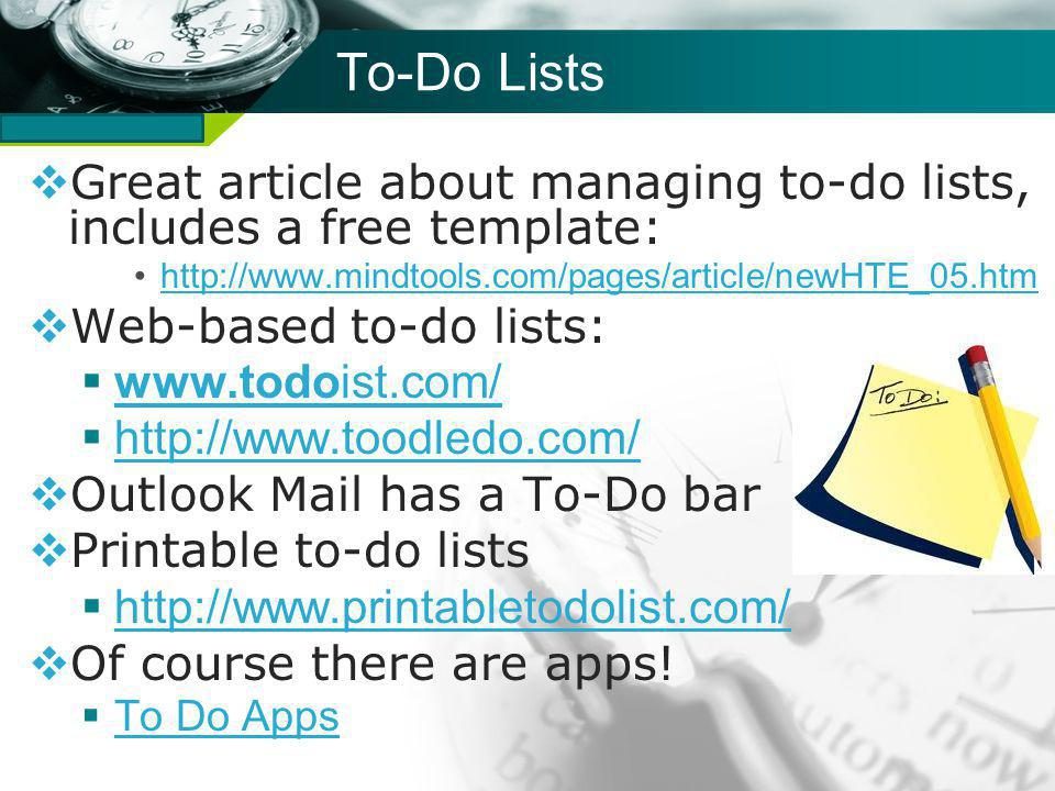 Company name To-Do Lists Great article about managing to-do lists, includes a free template: http://www.mindtools.com/pages/article/newHTE_05.htm Web-based to-do lists: www.todoist.com/ www.todoist.com/ http://www.toodledo.com/ Outlook Mail has a To-Do bar Printable to-do lists http://www.printabletodolist.com/ Of course there are apps.