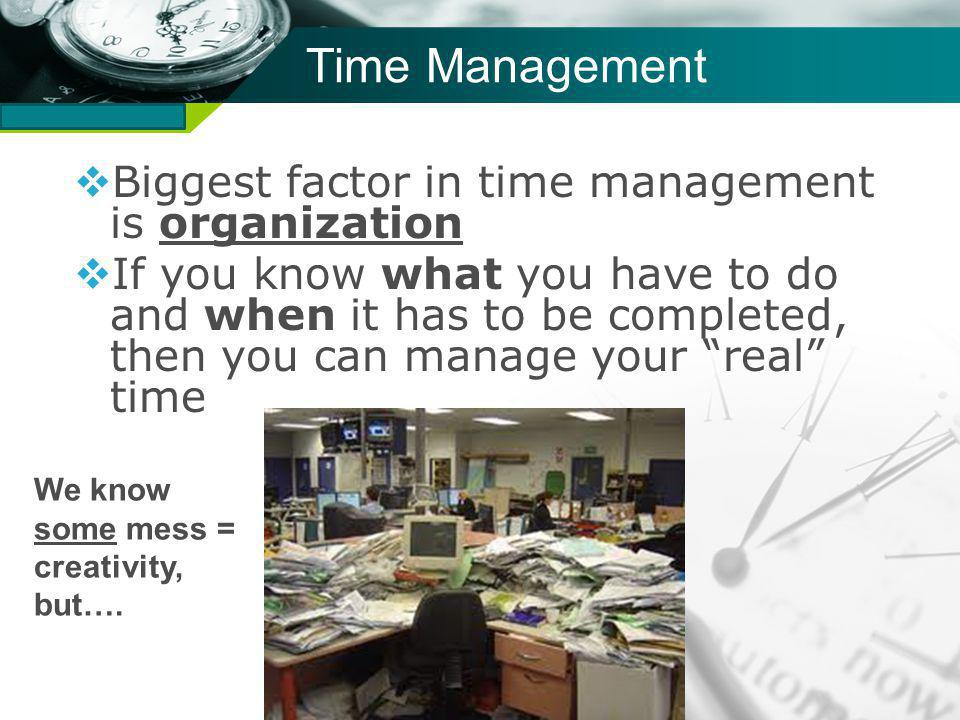 Company name Time Management Biggest factor in time management is organization If you know what you have to do and when it has to be completed, then you can manage your real time We know some mess = creativity, but….