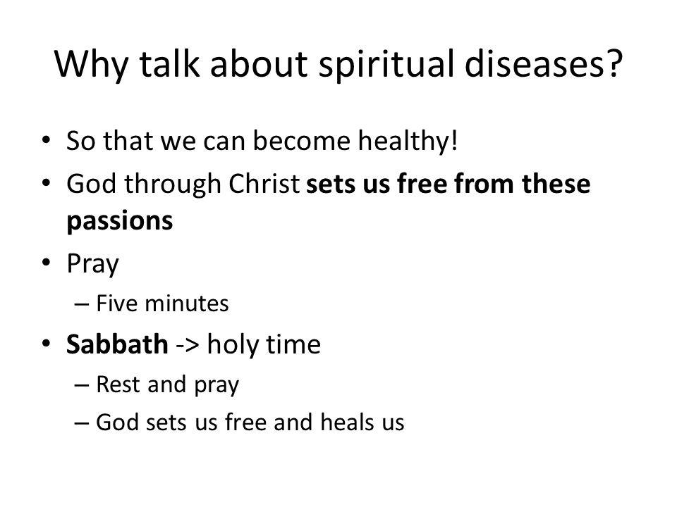 Why talk about spiritual diseases? So that we can become healthy! God through Christ sets us free from these passions Pray – Five minutes Sabbath -> h