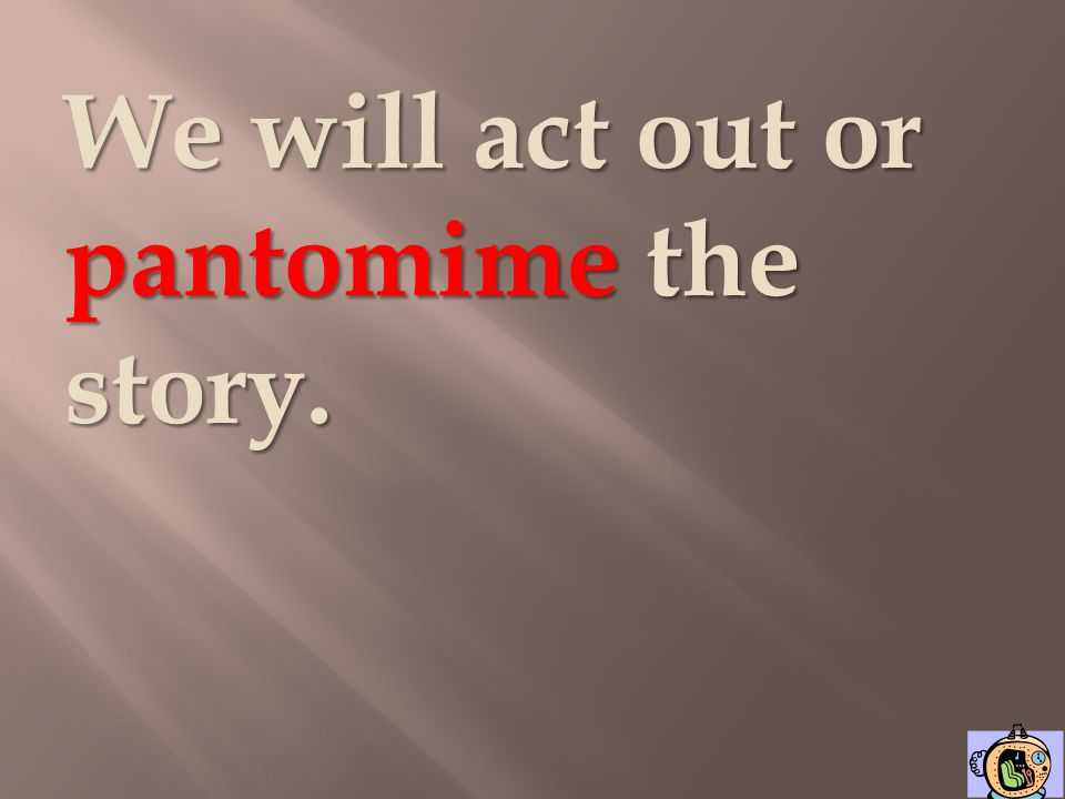 We will act out or pantomime the story.