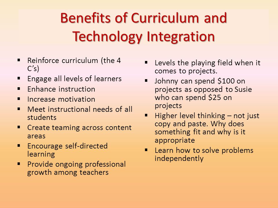 Benefits of Curriculum and Technology Integration Reinforce curriculum (the 4 Cs) Engage all levels of learners Enhance instruction Increase motivatio