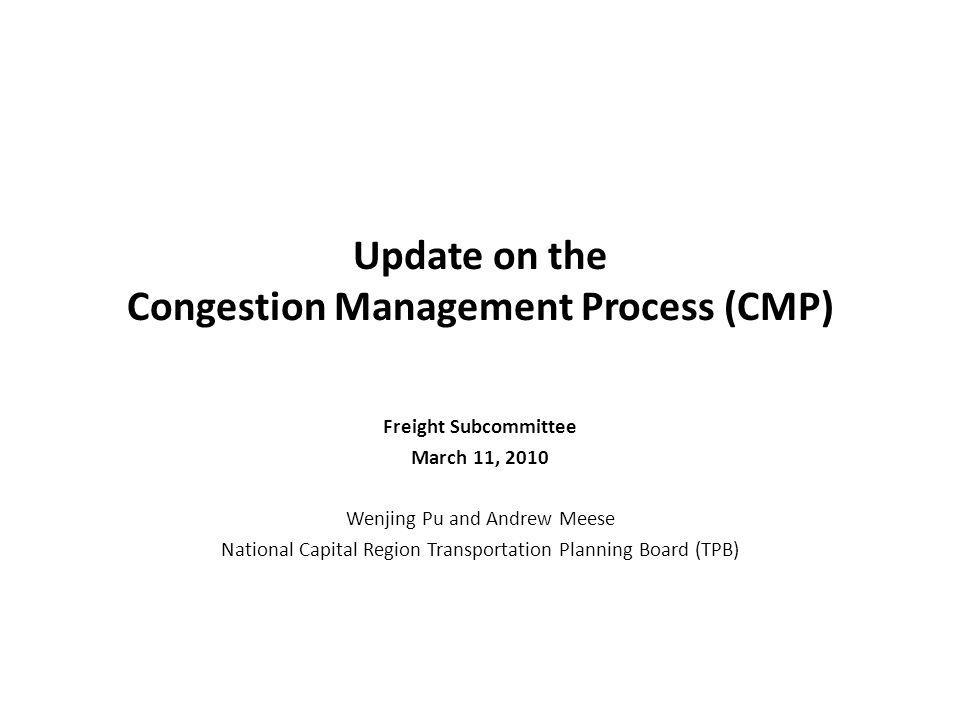 Update on the Congestion Management Process (CMP) Freight Subcommittee March 11, 2010 Wenjing Pu and Andrew Meese National Capital Region Transportation Planning Board (TPB)