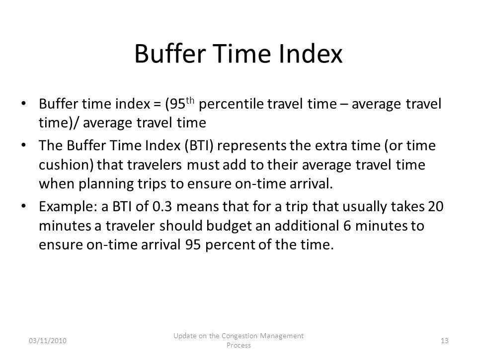 Buffer time index = (95 th percentile travel time – average travel time)/ average travel time The Buffer Time Index (BTI) represents the extra time (or time cushion) that travelers must add to their average travel time when planning trips to ensure on-time arrival.