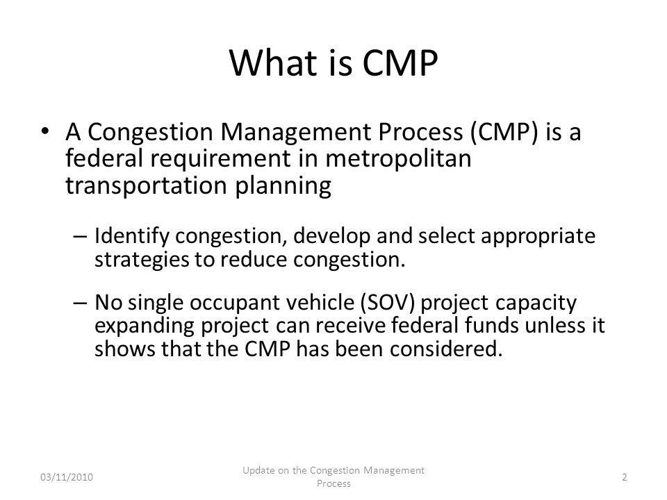 What is CMP A Congestion Management Process (CMP) is a federal requirement in metropolitan transportation planning – Identify congestion, develop and select appropriate strategies to reduce congestion.