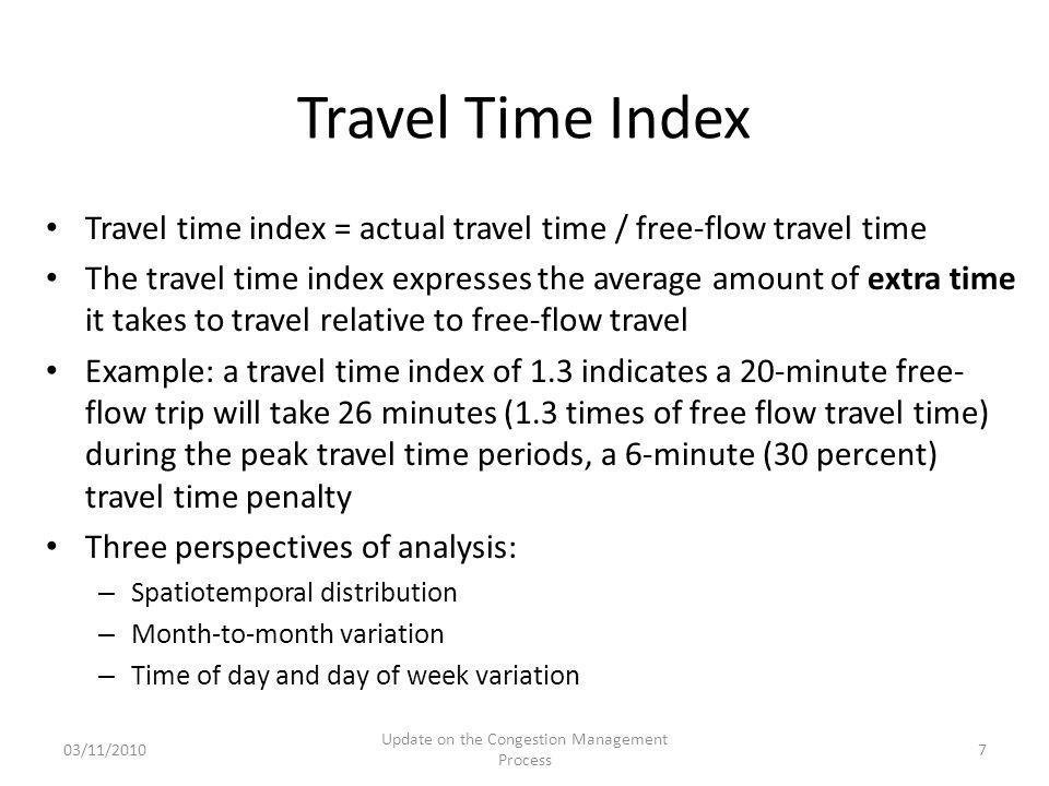 Travel time index = actual travel time / free-flow travel time The travel time index expresses the average amount of extra time it takes to travel relative to free-flow travel Example: a travel time index of 1.3 indicates a 20-minute free- flow trip will take 26 minutes (1.3 times of free flow travel time) during the peak travel time periods, a 6-minute (30 percent) travel time penalty Three perspectives of analysis: – Spatiotemporal distribution – Month-to-month variation – Time of day and day of week variation Travel Time Index 03/11/2010 Update on the Congestion Management Process 7