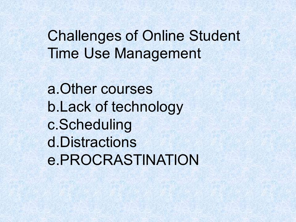 Challenges of Online Student Time Use Management a.Other courses b.Lack of technology c.Scheduling d.Distractions e.PROCRASTINATION