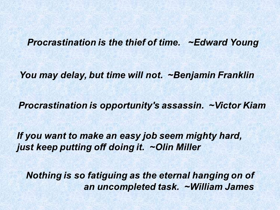 You may delay, but time will not.~Benjamin Franklin Procrastination is opportunity s assassin.